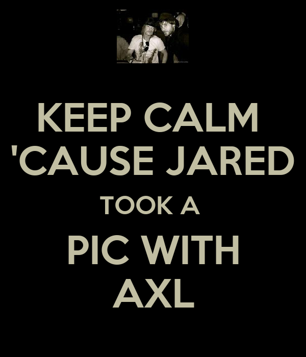 KEEP CALM  'CAUSE JARED TOOK A  PIC WITH AXL