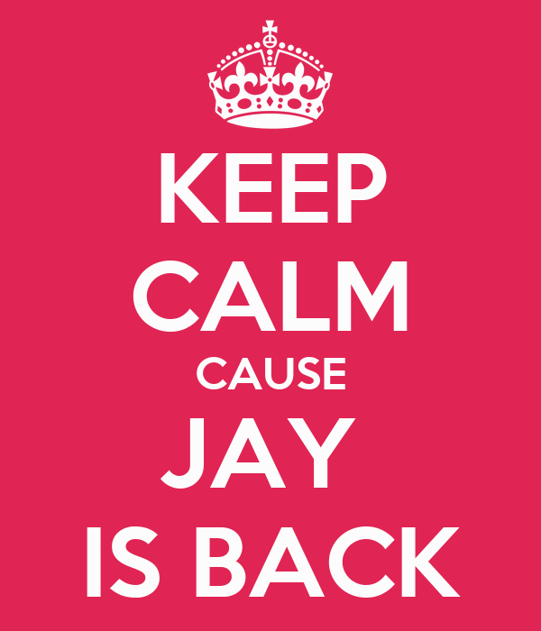 KEEP CALM CAUSE JAY  IS BACK