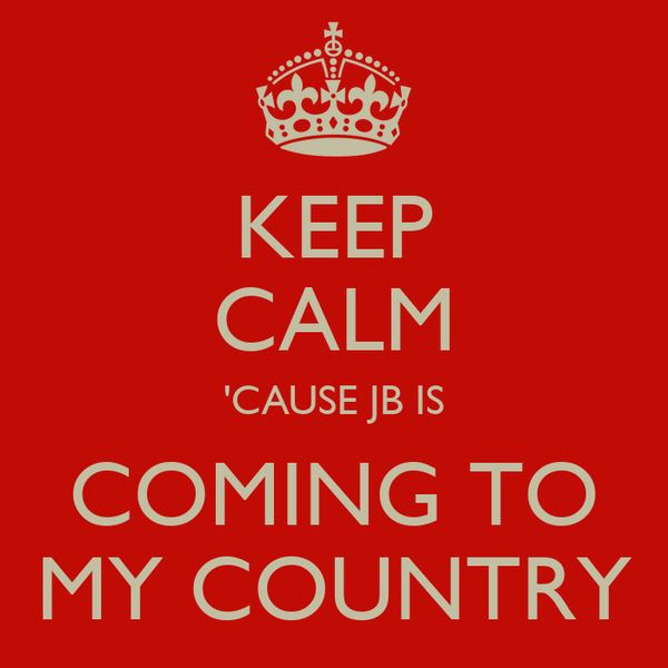 KEEP CALM 'CAUSE JB IS COMING TO MY COUNTRY