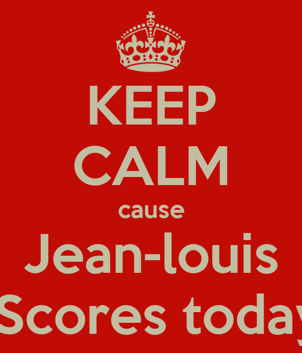 KEEP CALM cause Jean-louis  Scores today