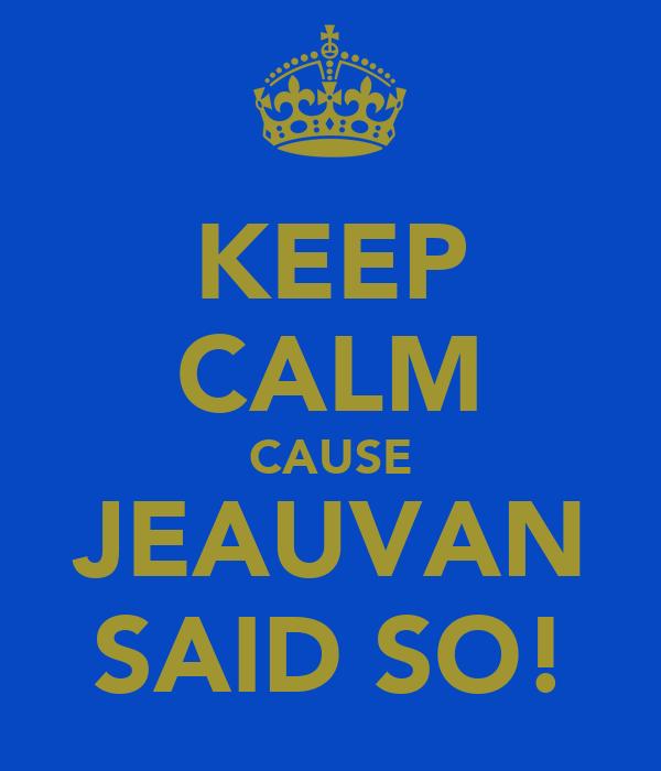 KEEP CALM CAUSE JEAUVAN SAID SO!