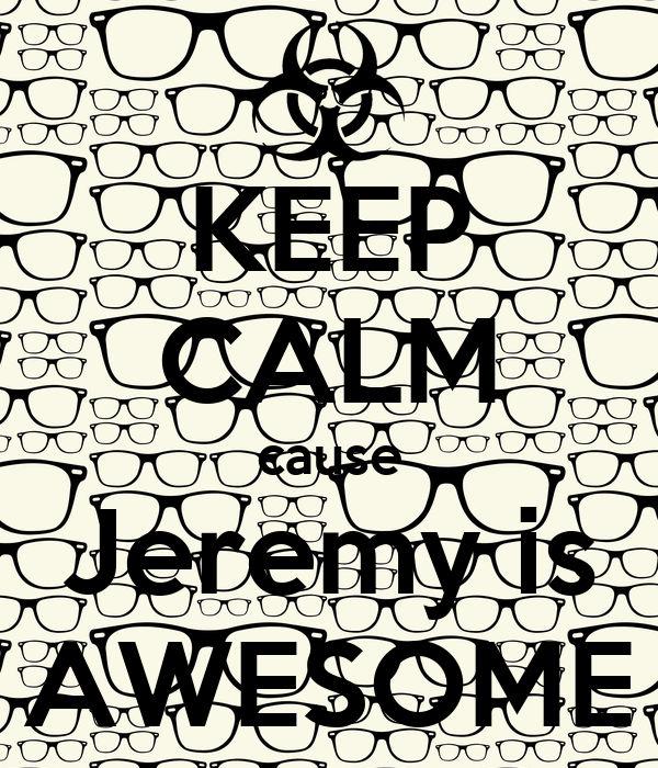 KEEP CALM cause Jeremy is AWESOME