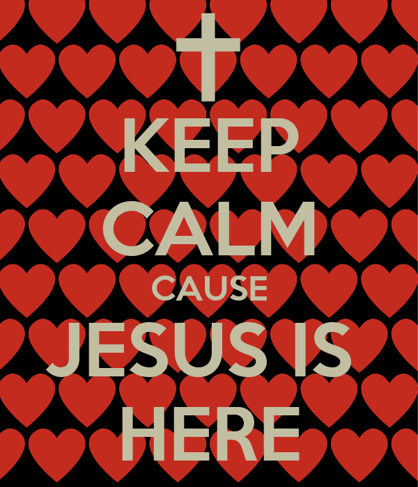 KEEP CALM CAUSE JESUS IS  HERE