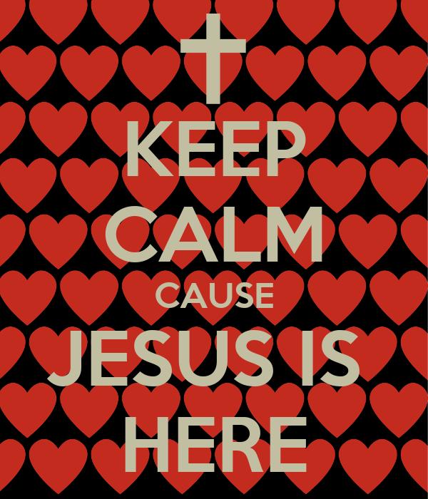 KEEP CALM CAUSE JESUS IS  HERE
