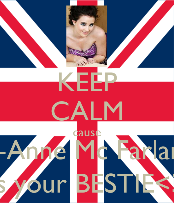 KEEP CALM cause Jo-Anne Mc Farlane is your BESTIE<3