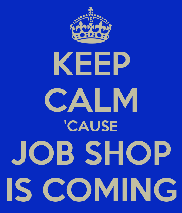 KEEP CALM 'CAUSE JOB SHOP IS COMING