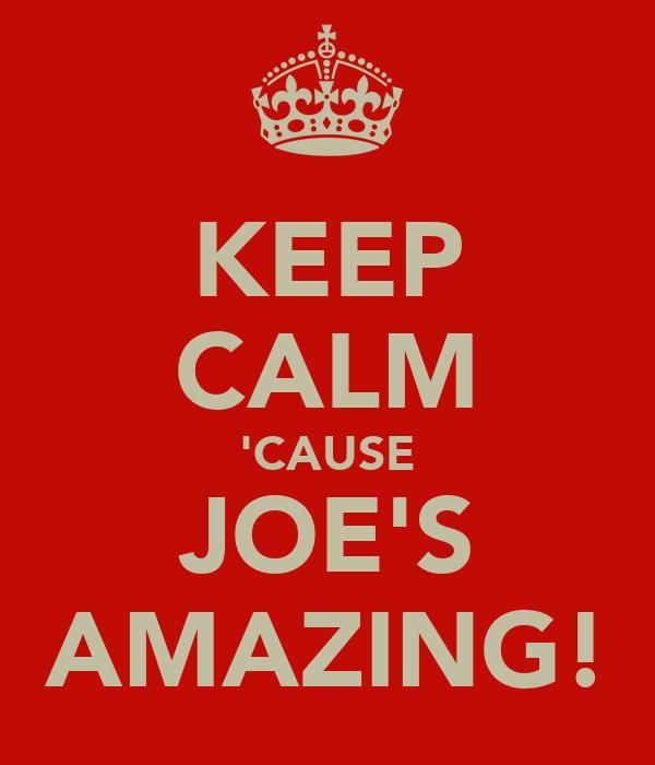 KEEP CALM 'CAUSE JOE'S AMAZING!