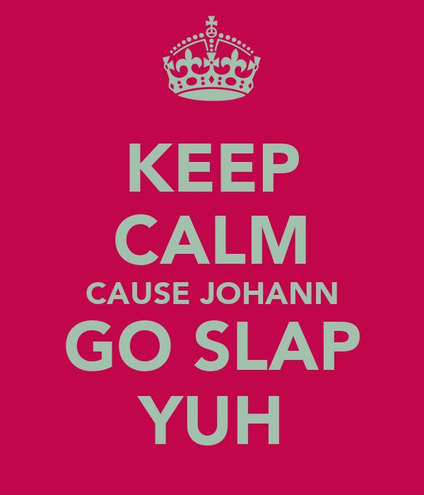 KEEP CALM CAUSE JOHANN GO SLAP YUH