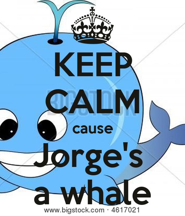 KEEP CALM cause Jorge's  a whale