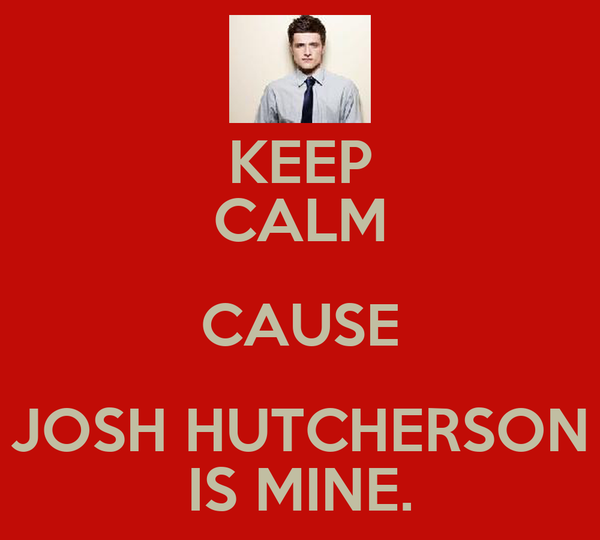 KEEP CALM CAUSE JOSH HUTCHERSON IS MINE.