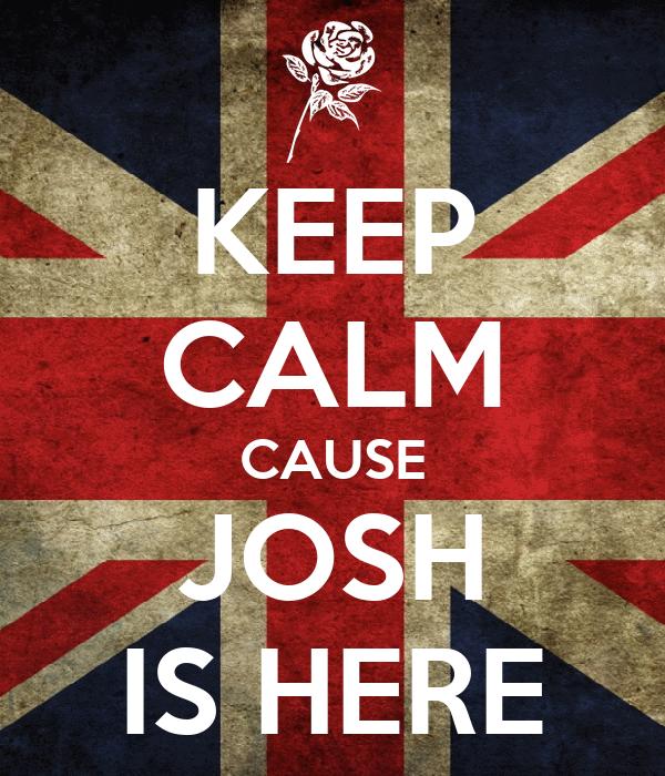 KEEP CALM CAUSE JOSH IS HERE