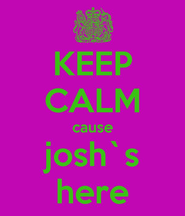 KEEP CALM cause josh`s here
