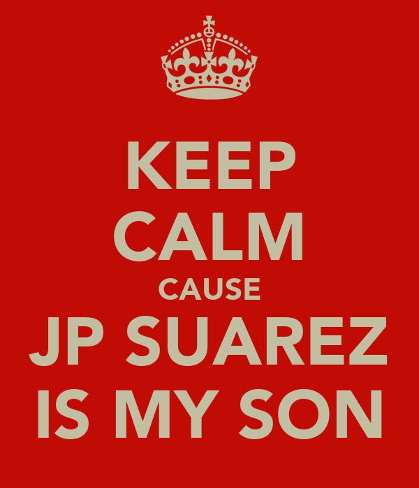 KEEP CALM CAUSE JP SUAREZ IS MY SON