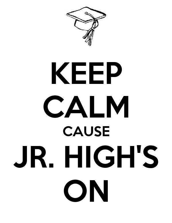 KEEP CALM CAUSE JR. HIGH'S ON
