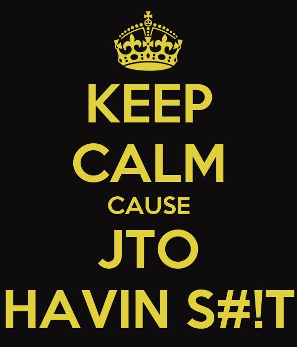 KEEP CALM CAUSE JTO HAVIN S#!T