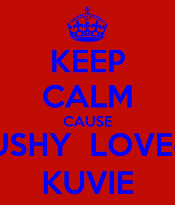 KEEP CALM CAUSE JUSHY  LOVE§ KUVIE