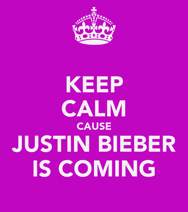 KEEP CALM CAUSE JUSTIN BIEBER IS COMING