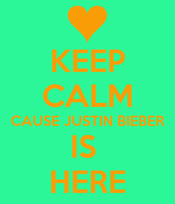 KEEP CALM CAUSE JUSTIN BIEBER IS  HERE