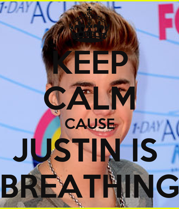 KEEP CALM CAUSE JUSTIN IS  BREATHING