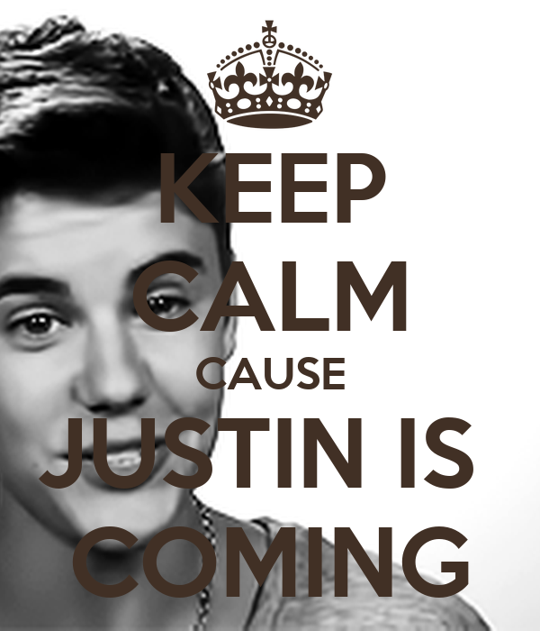 KEEP CALM CAUSE JUSTIN IS  COMING