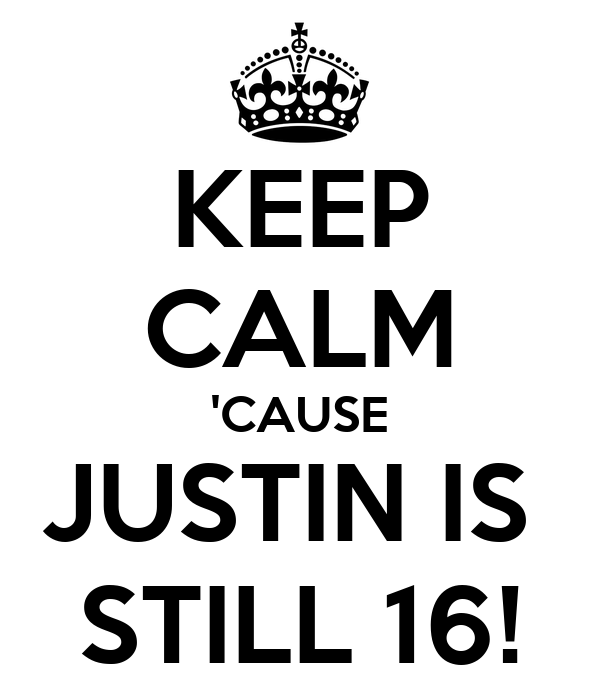 KEEP CALM 'CAUSE JUSTIN IS  STILL 16!
