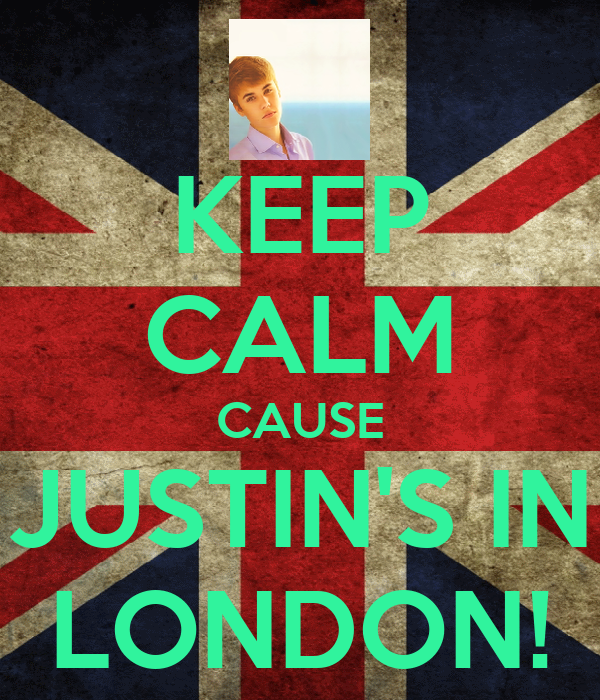 KEEP CALM CAUSE JUSTIN'S IN LONDON!