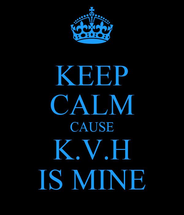 KEEP CALM CAUSE K.V.H IS MINE