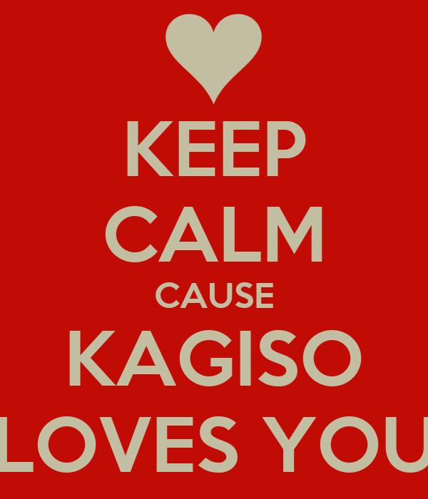 KEEP CALM CAUSE KAGISO LOVES YOU