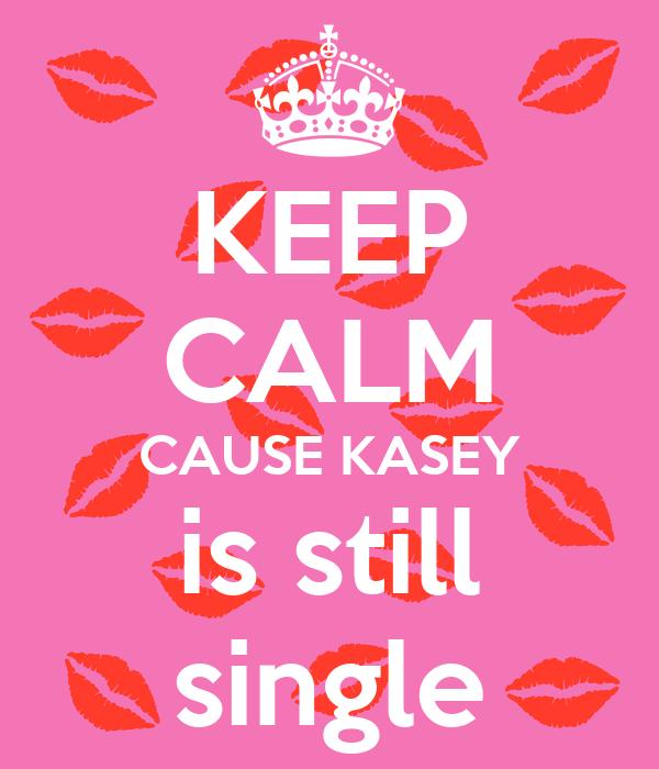 KEEP CALM CAUSE KASEY is still single