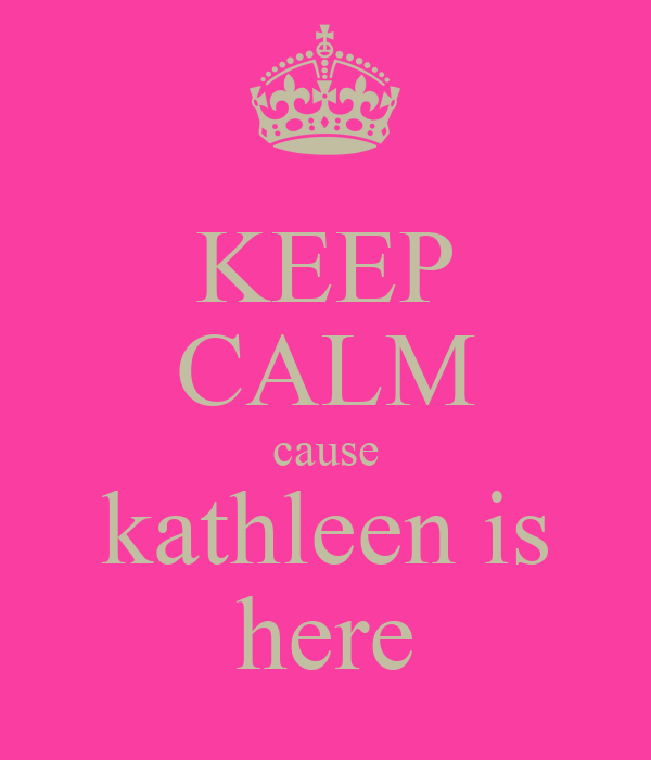 KEEP CALM cause kathleen is here