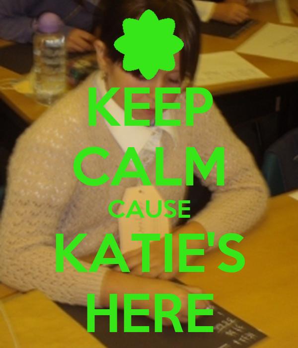 KEEP CALM CAUSE KATIE'S HERE