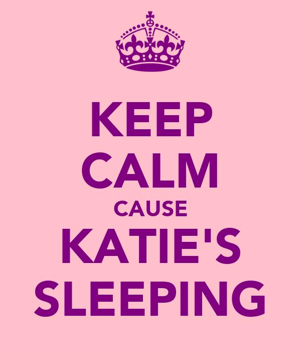 KEEP CALM CAUSE KATIE'S SLEEPING