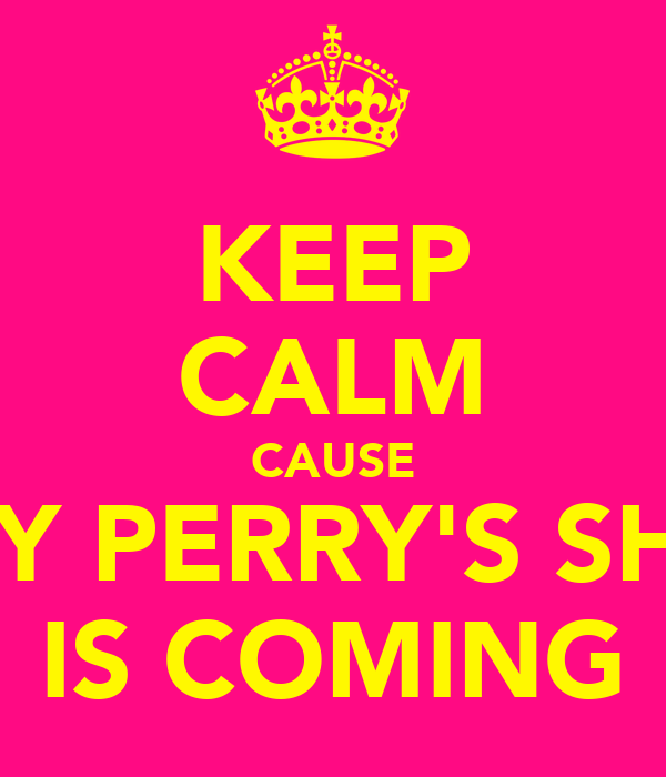 KEEP CALM CAUSE KATY PERRY'S SHOW IS COMING