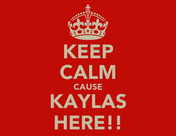 KEEP CALM CAUSE KAYLAS HERE!!