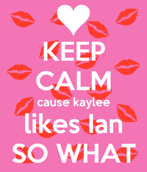 KEEP CALM cause kaylee likes Ian SO WHAT