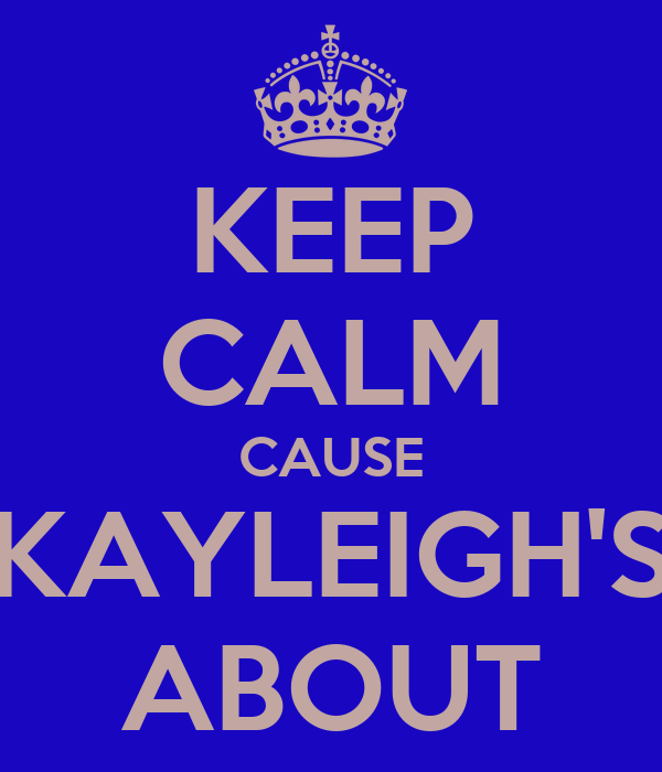KEEP CALM CAUSE KAYLEIGH'S ABOUT