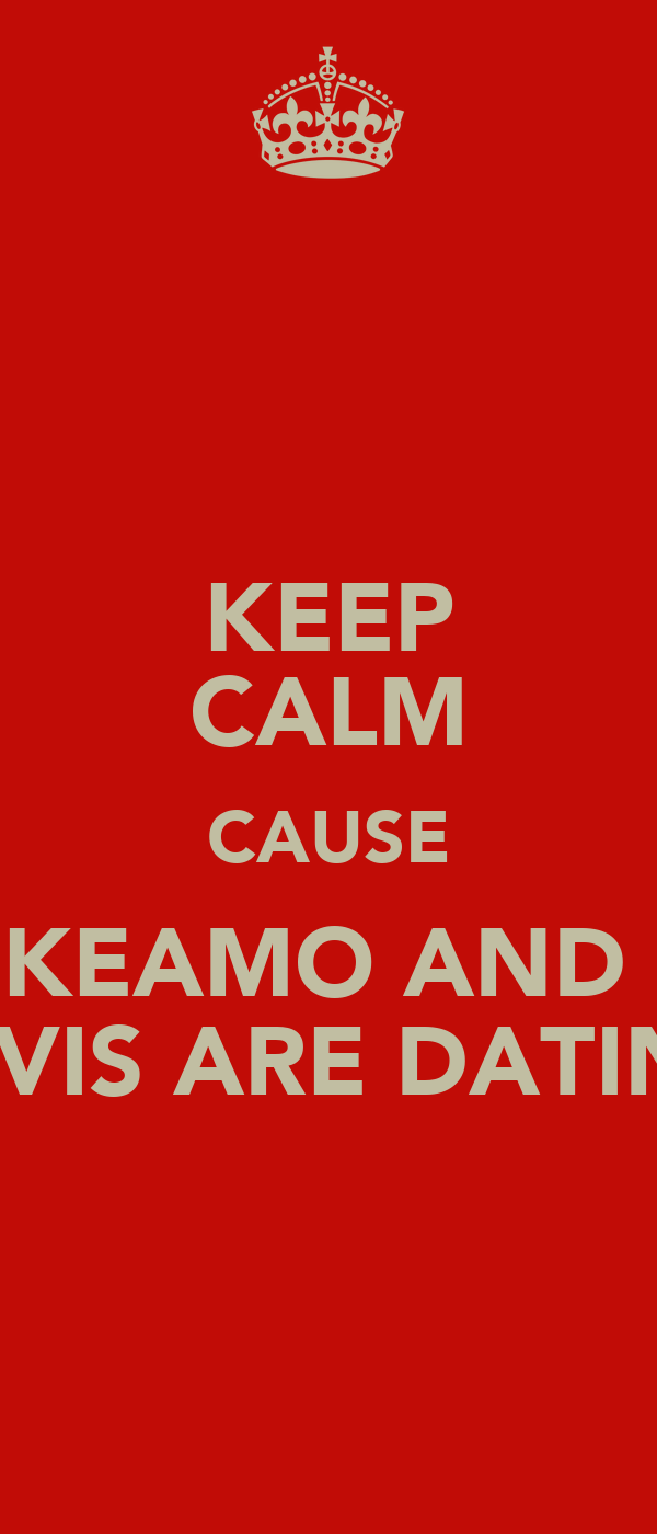 KEEP CALM CAUSE KEAMO AND  ELVIS ARE DATING