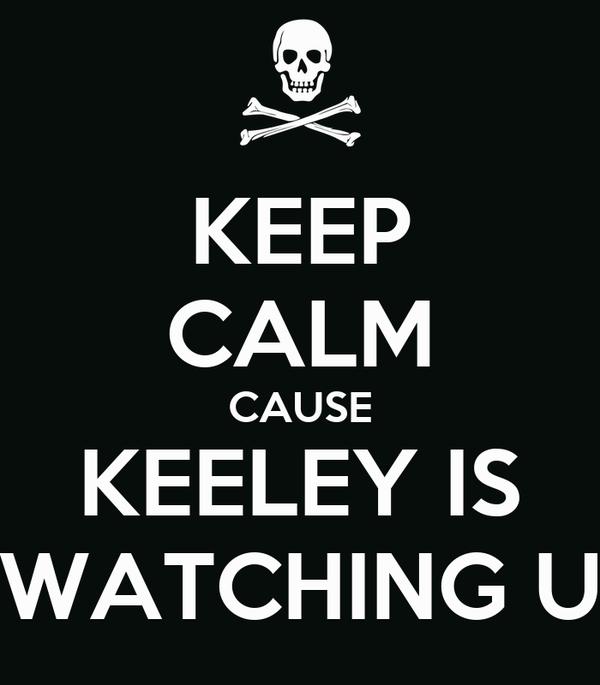 KEEP CALM CAUSE KEELEY IS WATCHING U