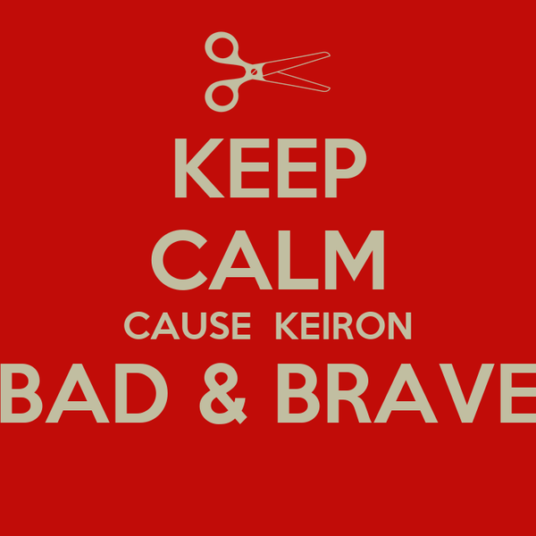 KEEP CALM CAUSE  KEIRON BAD & BRAVE