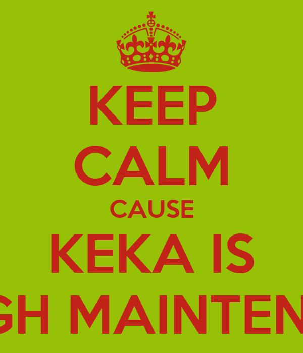 KEEP CALM CAUSE KEKA IS HIGH MAINTENCE