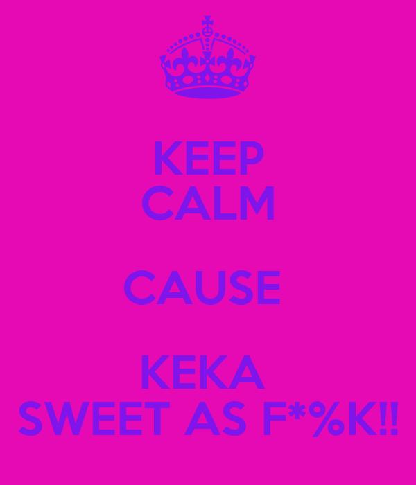 KEEP CALM CAUSE  KEKA  SWEET AS F*%K!!