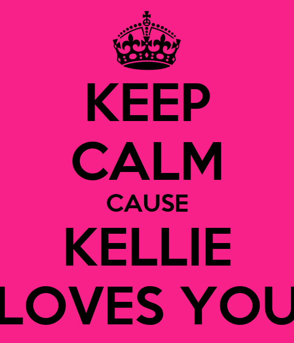 KEEP CALM CAUSE KELLIE LOVES YOU