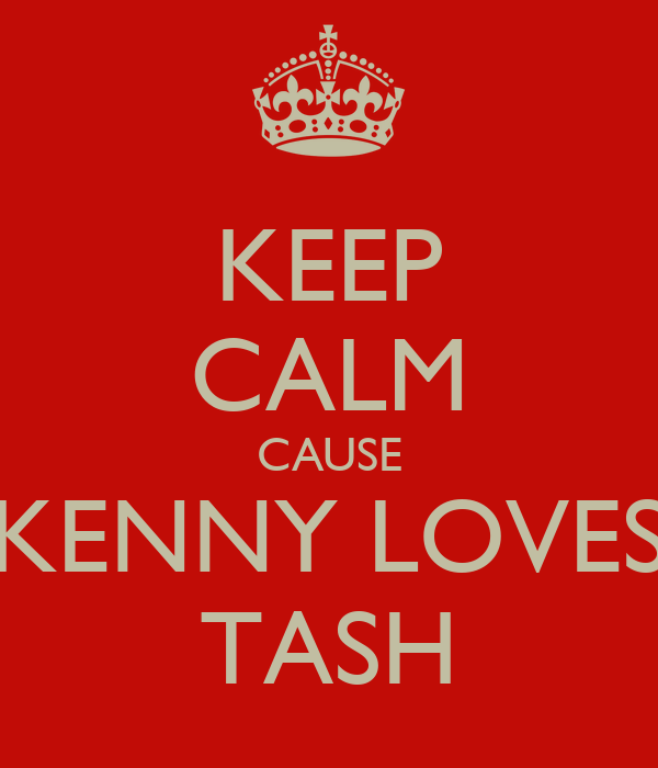 KEEP CALM CAUSE KENNY LOVES TASH