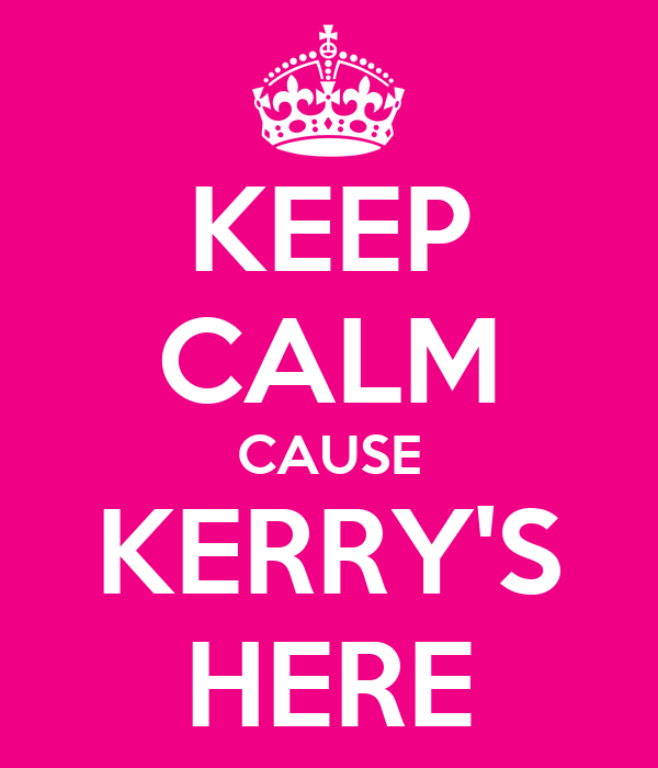 KEEP CALM CAUSE KERRY'S HERE
