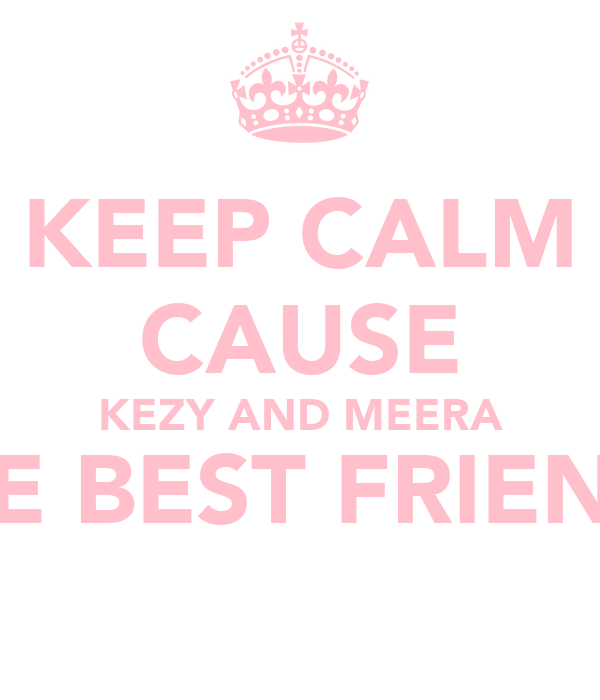 KEEP CALM CAUSE KEZY AND MEERA ARE BEST FRIENDS