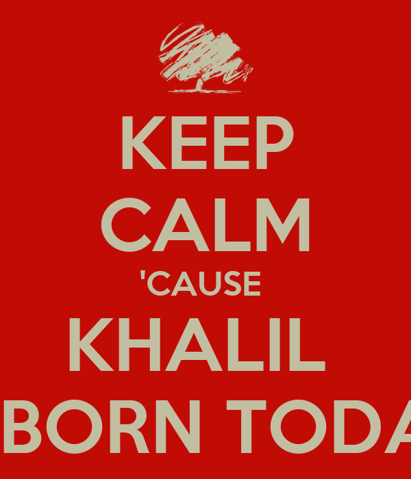 KEEP CALM 'CAUSE  KHALIL  IS BORN TODAY