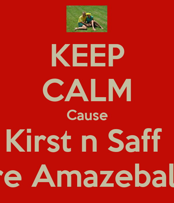 KEEP CALM Cause Kirst n Saff  are Amazeballz