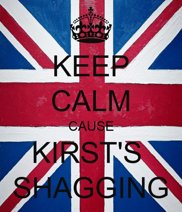 KEEP CALM CAUSE KIRST'S  SHAGGING
