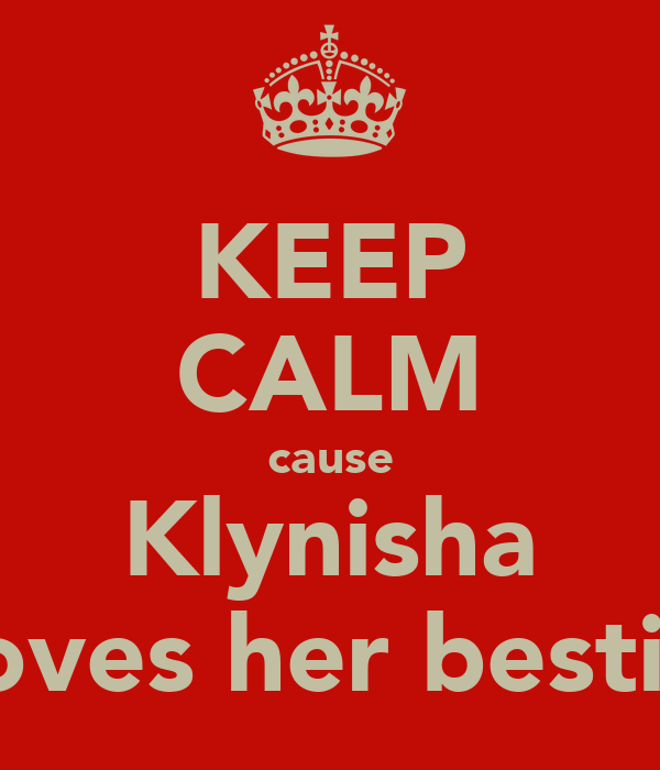 KEEP CALM cause Klynisha loves her bestie