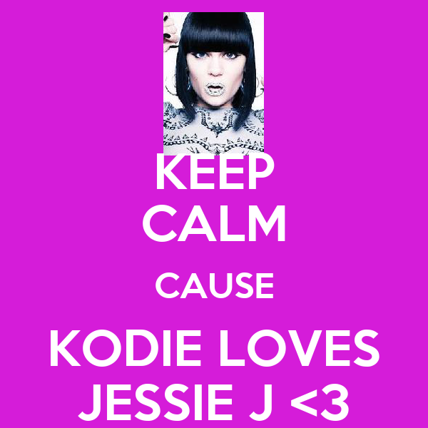 KEEP CALM CAUSE KODIE LOVES JESSIE J <3